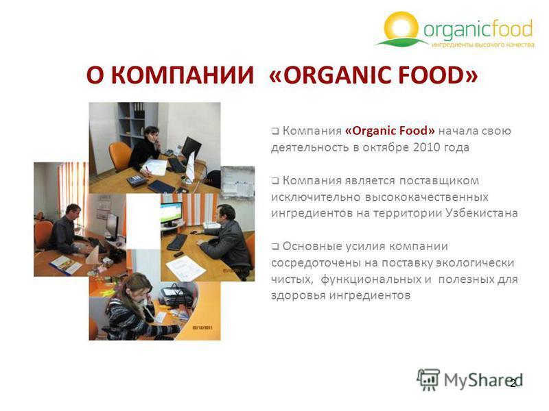 2 O КОМПАНИИ «ORGANIC FOOD» Компания «Organic Food» начала свою деятельность в октябре 2010 года Компания является поставщиком исключительно высококачественных ингредиентов на территории Узбекистана Основные усилия компании сосредоточены на поставку
