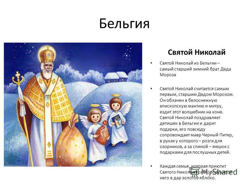 Бельгия Святой Николай Святой Николай из Бельгии – самый старший зимний брат Деда Мороза Святой Николай считается самым первым, старшим Дедом Морозом. Он облачен в белоснежную епископскую мантию и митру, ездит этот волшебник на коне. Святой Николай п