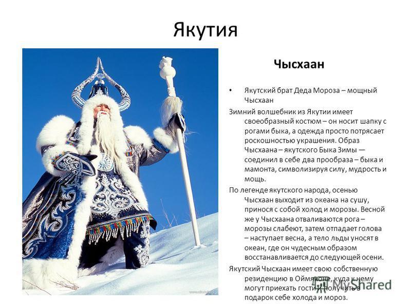 Якутия Чысхаан Якутский брат Деда Мороза – мощный Чысхаан Зимний волшебник из Якутии имеет своеобразный костюм – он носит шапку с рогами быка, а одежда просто потрясает роскошностью украшения. Образ Чысхаана – якутского Быка Зимы соединил в себе два