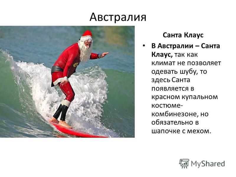 Австралия Санта Клаус В Австралии – Санта Клаус, так как климат не позволяет одевать шубу, то здесь Санта появляется в красном купальном костюме- комбинезоне, но обязательно в шапочке с мехом.