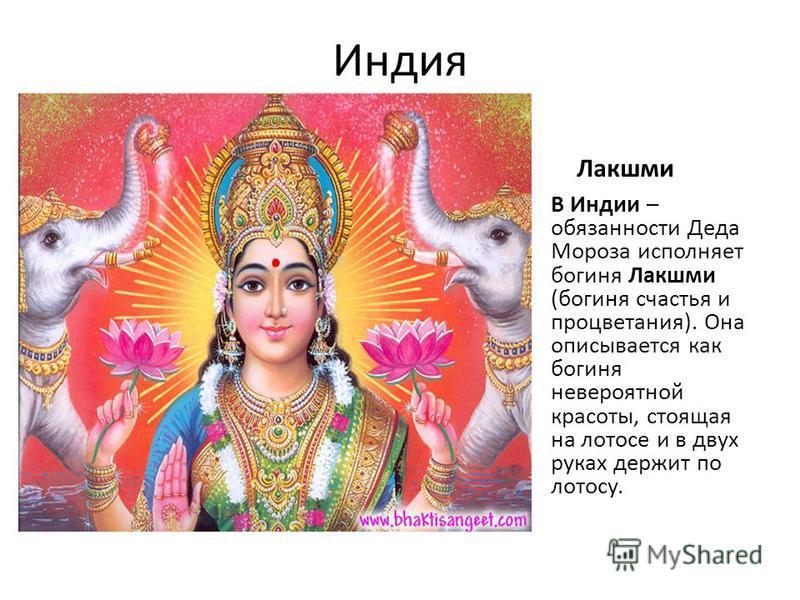 Индия Лакшми В Индии – обязанности Деда Мороза исполняет богиня Лакшми (богиня счастья и процветания). Она описывается как богиня невероятной красоты, стоящая на лотосе и в двух руках держит по лотосу.