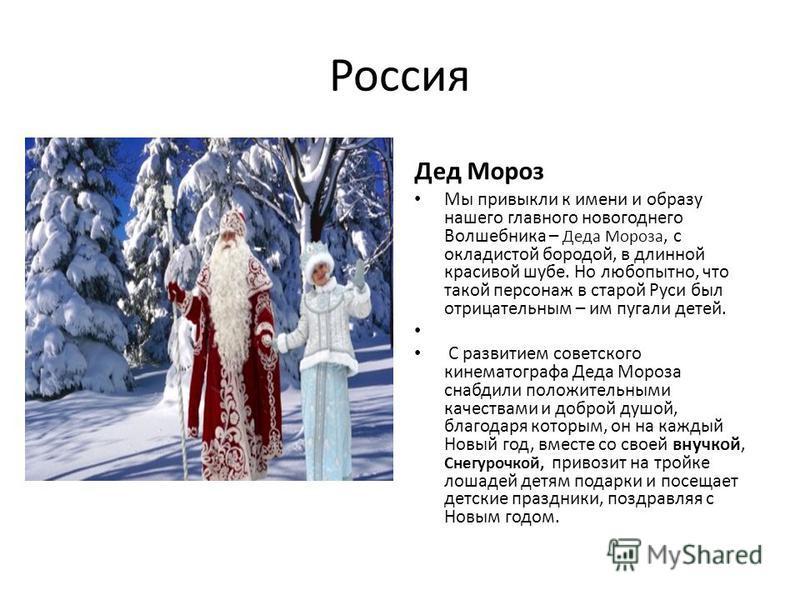 Россия Дед Мороз Мы привыкли к имени и образу нашего главного новогоднего Волшебника – Деда Мороза, с окладистой бородой, в длинной красивой шубе. Но любопытно, что такой персонаж в старой Руси был отрицательным – им пугали детей. С развитием советск