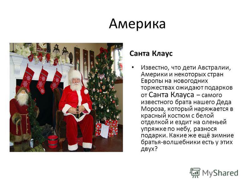 Америка Санта Клаус Известно, что дети Австралии, Америки и некоторых стран Европы на новогодних торжествах ожидают подарков от Санта Клауса – самого известного брата нашего Деда Мороза, который наряжается в красный костюм с белой отделкой и ездит на