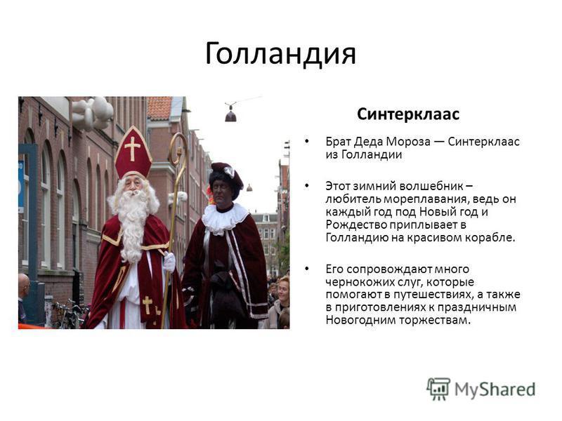Голландия Синтерклаас Брат Деда Мороза Синтерклаас из Голландии Этот зимний волшебник – любитель мореплавания, ведь он каждый год под Новый год и Рождество приплывает в Голландию на красивом корабле. Его сопровождают много чернокожих слуг, которые по