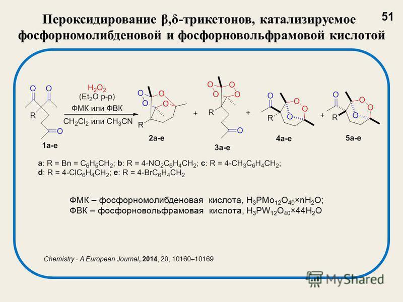 Пероксидирование β,δ-три кетонов, катализируемое фосфорномолибденовой и фосфорновольфрамовой кислотой ФМК – фосфорномолибденовая кислота, H 3 PMo 12 O 40 ×nH 2 O; ФВК – фосфорновольфрамовая кислота, H 3 PW 12 O 40 ×44H 2 O 51 Chemistry - A European J