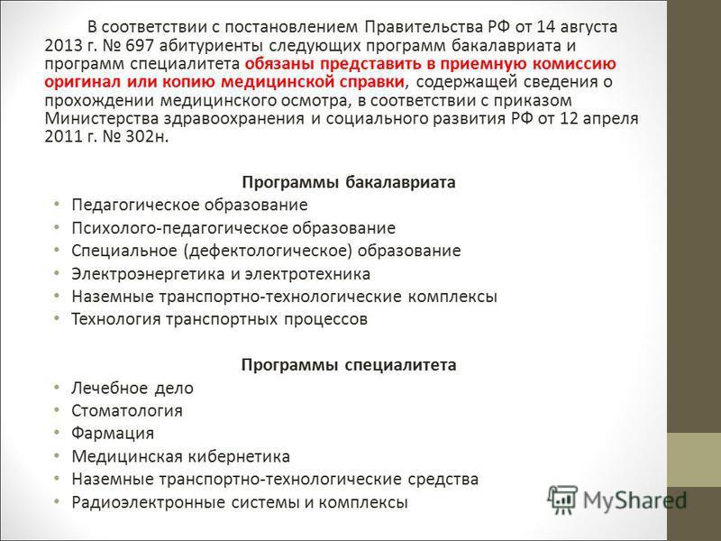 В соответствии с постановлением Правительства РФ от 14 августа 2013 г. 697 абитуриенты следующих программ бакалавриата и программ специалиста обязаны представить в приемную комиссию оригинал или копию медицинской справки, содержащей сведения о прохож