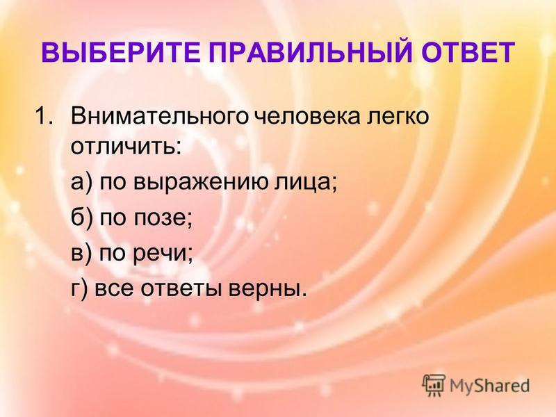 ВЫБЕРИТЕ ПРАВИЛЬНЫЙ ОТВЕТ 1. Внимательного человека легко отличить: а) по выражению лица; б) по позе; в) по речи; г) все ответы верны.