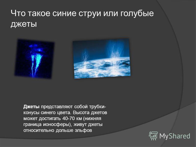 Что такое синие струи или голубые джеты Джеты представляют собой трубки- конусы синего цвета. Высота джетов может достигать 40-70 км (нижняя граница ионосферы), живут джеты относительно дольше эльфов