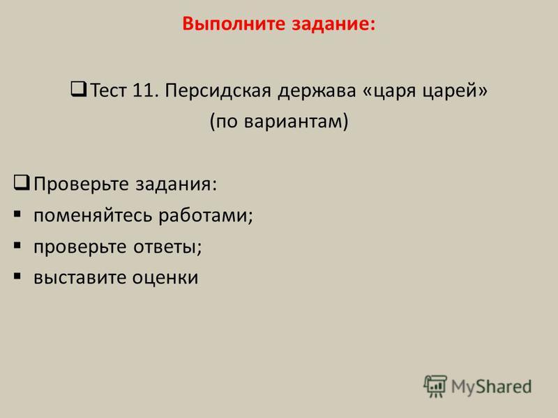 Выполните задание: Тест 11. Персидская держава «царя царей» (по вариантам) Проверьте задания: поменяйтесь работами; проверьте ответы; выставите оценки