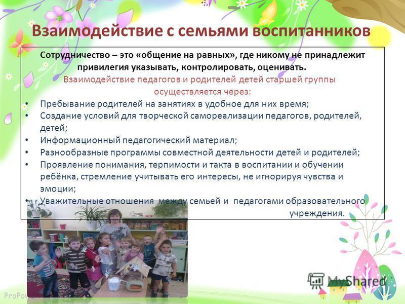 ProPowerPoint.ru Взаимодействие с семьями воспитанников Сотрудничество – это «общение на равных», где никому не принадлежит привилегия указывать, контролировать, оценивать. Взаимодействие педагогов и родителей детей старшей группы осуществляется чере
