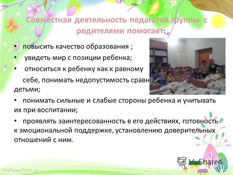 ProPowerPoint.ru Совместная деятельность педагогов группы с родителями помогает : повысить качество образования ; увидеть мир с позиции ребенка; относиться к ребенку как к равному себе, понимать недопустимость сравнения с другими детьми; понимать сил