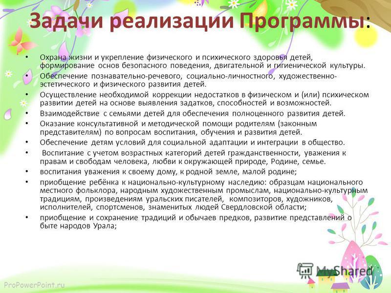 ProPowerPoint.ru Задачи реализации Программы: Охрана жизни и укрепление физического и психического здоровья детей, формирование основ безопасного поведения, двигательной и гигиенической культуры. Обеспечение познавательно-речевого, социально-личностн