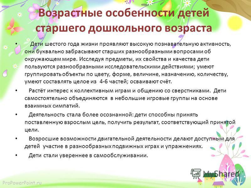 ProPowerPoint.ru Возрастные особенности детей старшего дошкольного возраста Дети шестого года жизни проявляют высокую познавательную активность, они буквально забрасывают старших разнообразными вопросами об окружающем мире. Исследуя предметы, их свой