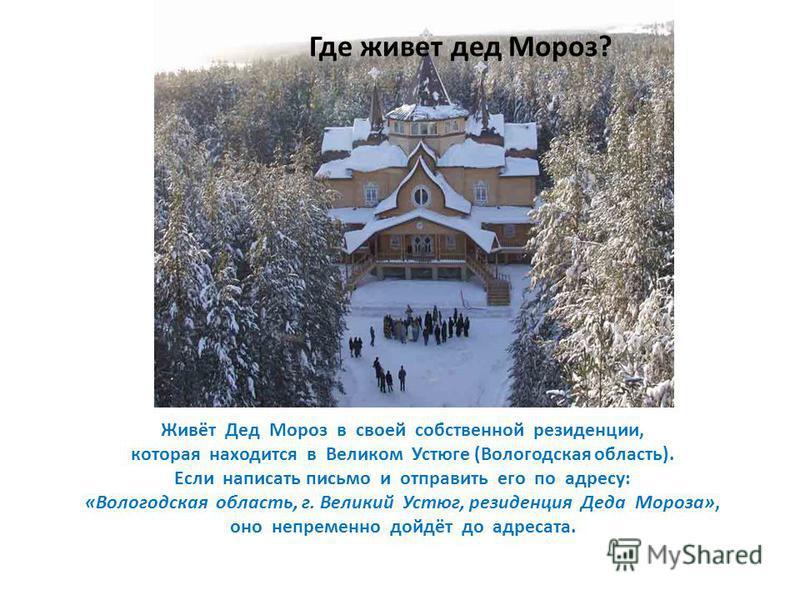 Живёт Дед Мороз в своей собственной резиденции, которая находится в Великом Устюге (Вологодская область). Если написать письмо и отправить его по адресу: «Вологодская область, г. Великий Устюг, резиденция Деда Мороза», оно непременно дойдёт до адреса
