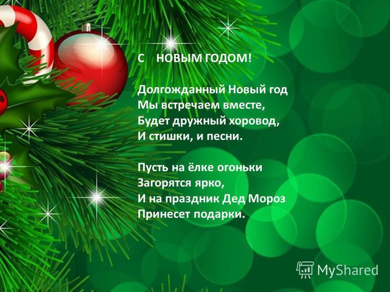 С НОВЫМ ГОДОМ! Долгожданный Новый год Мы встречаем вместе, Будет дружный хоровод, И стишки, и песни. Пусть на ёлке огоньки Загорятся ярко, И на праздник Дед Мороз Принесет подарки.