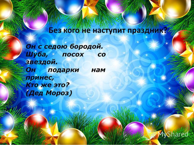 Он с седою бородой. Шуба, посох со звездой. Он подарки нам принес, Кто же это? (Дед Мороз) Без кого не наступит праздник?