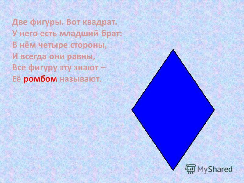 Две фигуры. Вот квадрат. У него есть младший брат: В нём четыре стороны, И всегда они равны, Все фигуру эту знают – Её ромбом называют.