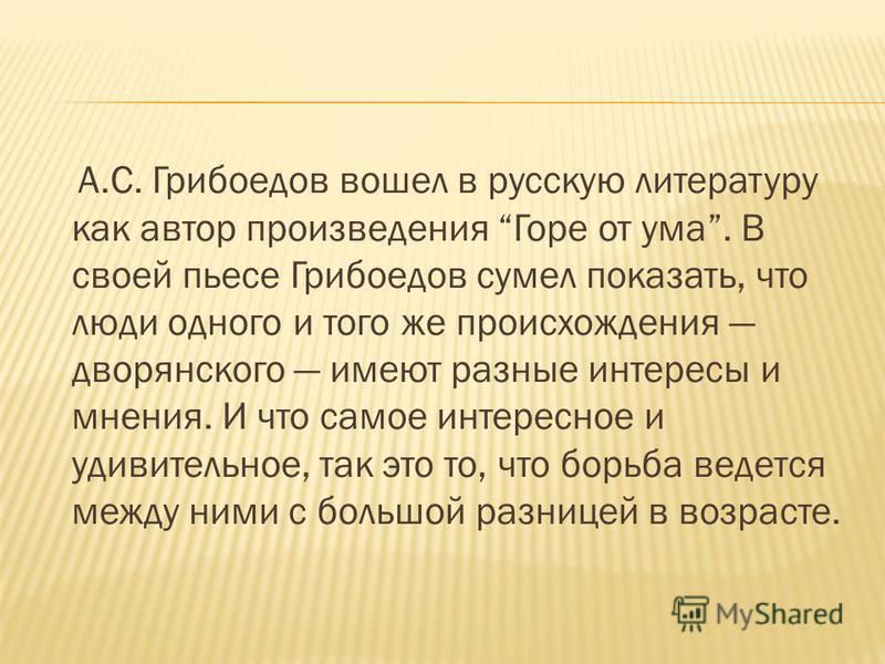 А.С. Грибоедов вошел в русскую литературу как автор произведения Горе от ума. В своей пьесе Грибоедов сумел показать, что люди одного и того же происхождения дворянского имеют разные интересы и мнения. И что самое интересное и удивительное, так это т