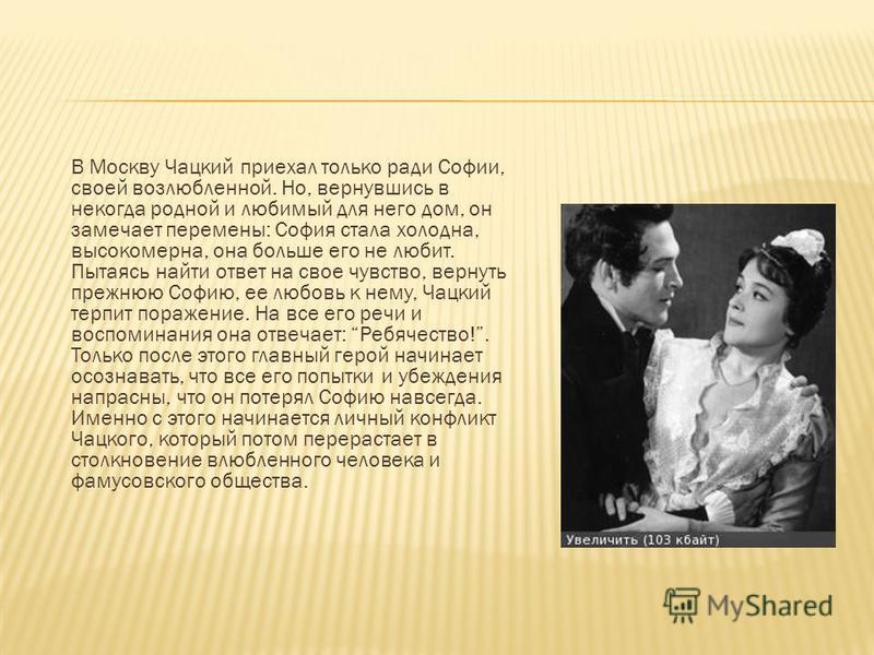 В Москву Чацкий приехал только ради Софии, своей возлюбленной. Но, вернувшись в некогда родной и любимый для него дом, он замечает перемены: София стала холодна, высокомерна, она больше его не любит. Пытаясь найти ответ на свое чувство, вернуть прежн