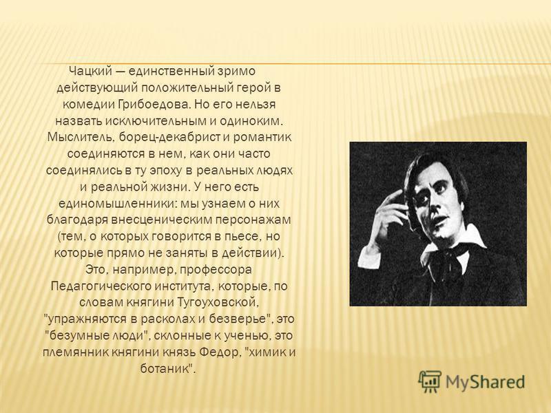 Чацкий единственный зримо действующий положительный герой в комедии Грибоедова. Но его нельзя назвать исключительным и одиноким. Мыслитель, борец-декабрист и романтик соединяются в нем, как они часто соединялись в ту эпоху в реальных людях и реальной