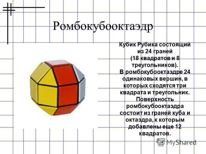Ромбокубооктаэдр Кубик Рубика состоящий из 24 граней (18 квадратов и 8 треугольников). В ромбокубооктаэдре 24 одинаковых вершин, в которых сходятся три квадрата и треугольник. Поверхность ромбокубооктаэдра состоит из граней куба и октаэдра, к которым