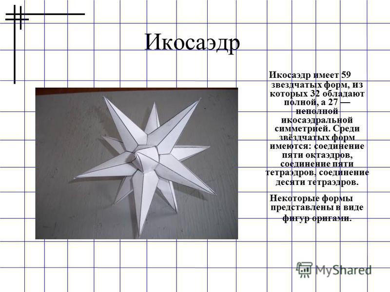 Икосаэдр Икосаэдр имеет 59 звездчатых форм, из которых 32 обладают полной, а 27 неполной икосаэдральной симметрией. Среди звёздчатых форм имеются: соединение пяти октаэдров, соединение пяти тетраэдров, соединение десяти тетраэдров. Некоторые формы пр