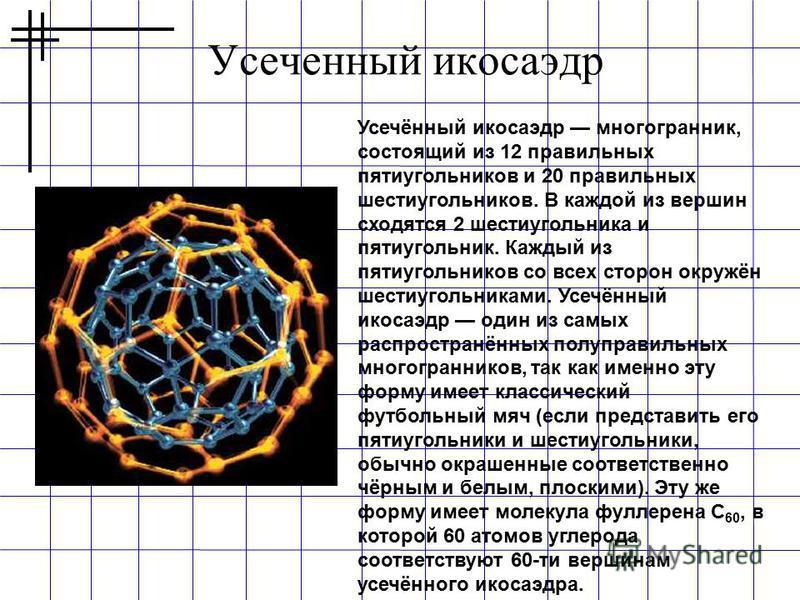 Усеченный икосаэдр Усечённый икосаэдр многогранник, состоящий из 12 правильных пятиугольников и 20 правильных шестиугольников. В каждой из вершин сходятся 2 шестиугольника и пятиугольник. Каждый из пятиугольников со всех сторон окружён шестиугольника