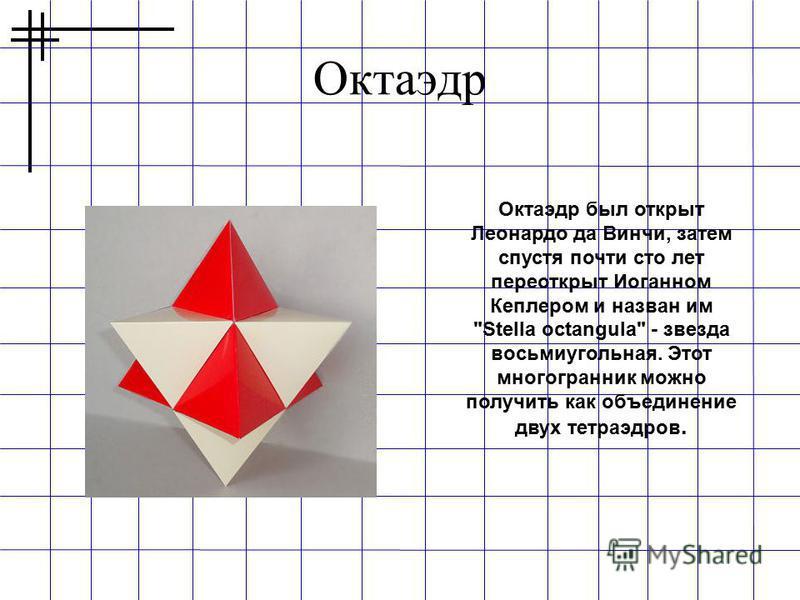 Октаэдр Октаэдр был открыт Леонардо да Винчи, затем спустя почти сто лет переоткрыт Иоганном Кеплером и назван им Stella octangula - звезда восьмиугольная. Этот многогранник можно получить как объединение двух тетраэдров.