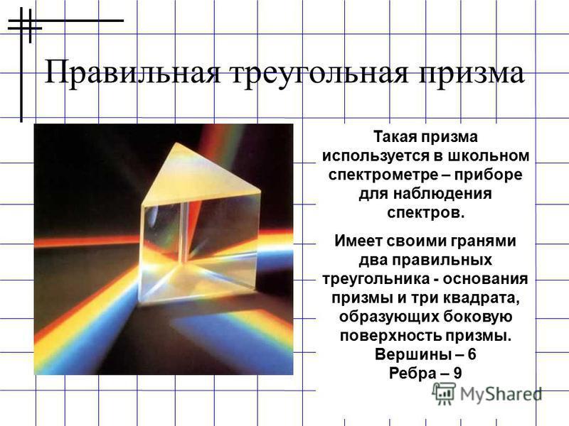 Правильная треугольная призма Такая призма используется в школьном спектрометре – приборе для наблюдения спектров. Имеет своими гранями два правильных треугольника - основания призмы и три квадрата, образующих боковую поверхность призмы. Вершины – 6