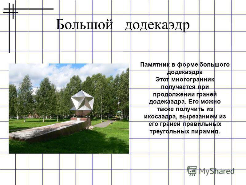 Большой додекаэдр Памятник в форме большого додекаэдра Этот многогранник получается при продолжении граней додекаэдра. Его можно также получить из икосаэдра, вырезанием из его граней правильных треугольных пирамид.