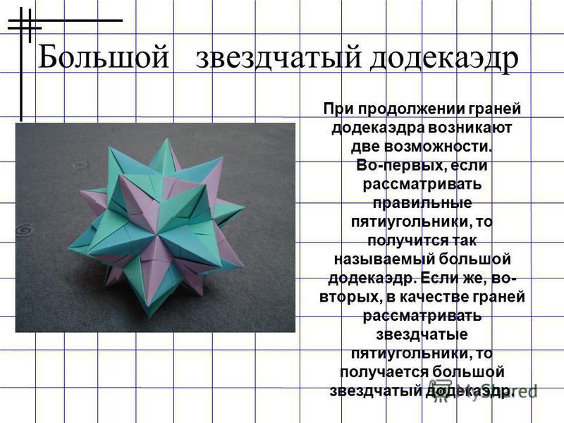 Большой звездчатый додекаэдр При продолжении граней додекаэдра возникают две возможности. Во-первых, если рассматривать правильные пятиугольники, то получится так называемый большой додекаэдр. Если же, во- вторых, в качестве граней рассматривать звез