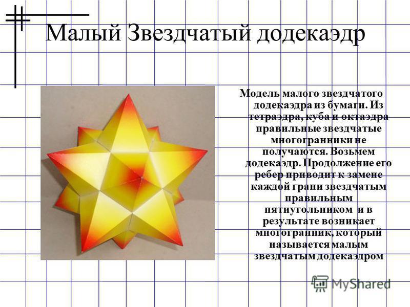 Малый Звездчатый додекаэдр Модель малого звездчатого додекаэдра из бумаги. Из тетраэдра, куба и октаэдра правильные звездчатые многогранники не получаются. Возьмем додекаэдр. Продолжение его ребер приводит к замене каждой грани звездчатым правильным