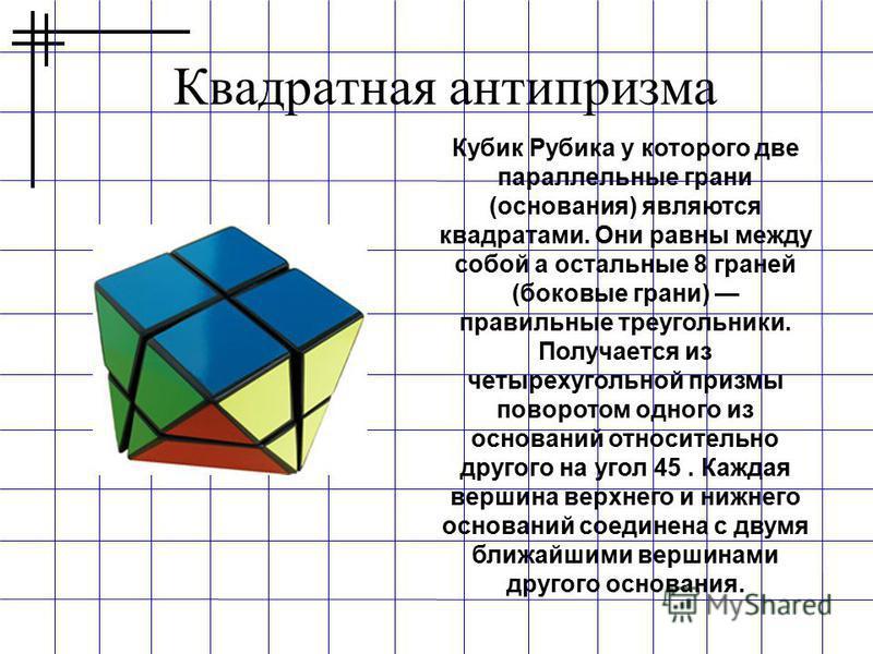 Квадратная антипризма Кубик Рубика у которого две параллельные грани (основания) являются квадратами. Они равны между собой а остальные 8 граней (боковые грани) правильные треугольники. Получается из четырехугольной призмы поворотом одного из основан