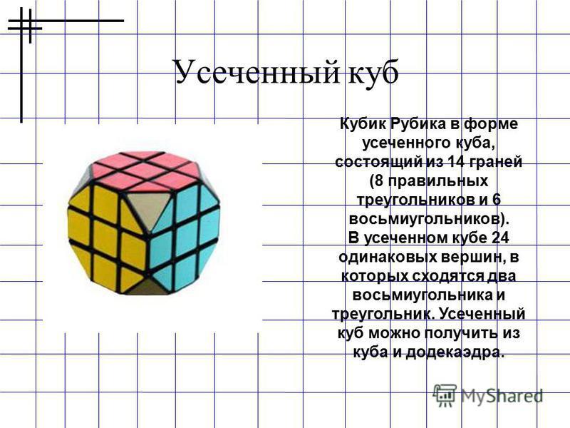 Усеченный куб Кубик Рубика в форме усеченного куба, состоящий из 14 граней (8 правильных треугольников и 6 восьмиугольников). В усеченном кубе 24 одинаковых вершин, в которых сходятся два восьмиугольника и треугольник. Усеченный куб можно получить из