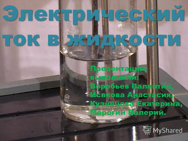 Электрический ток в жидкости Презентацию выполнили: Воробьев Валентин, Исакова Анастасия, Кузнецова Екатерина, Морогин Валерий.