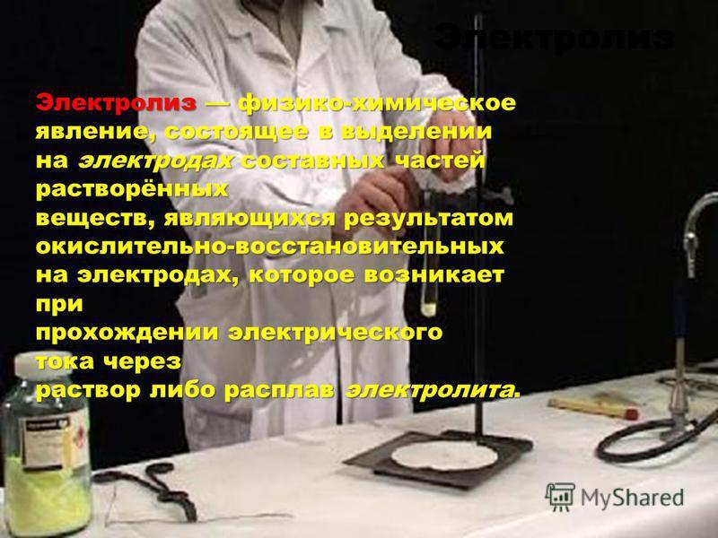 Электролиз физико-химическое явление, состоящее в выделении на электродах составных частей растворённых веществ, являющихся результатом окислительно-восстановительных на электродах, которое возникает при прохождении электрического тока через раствор