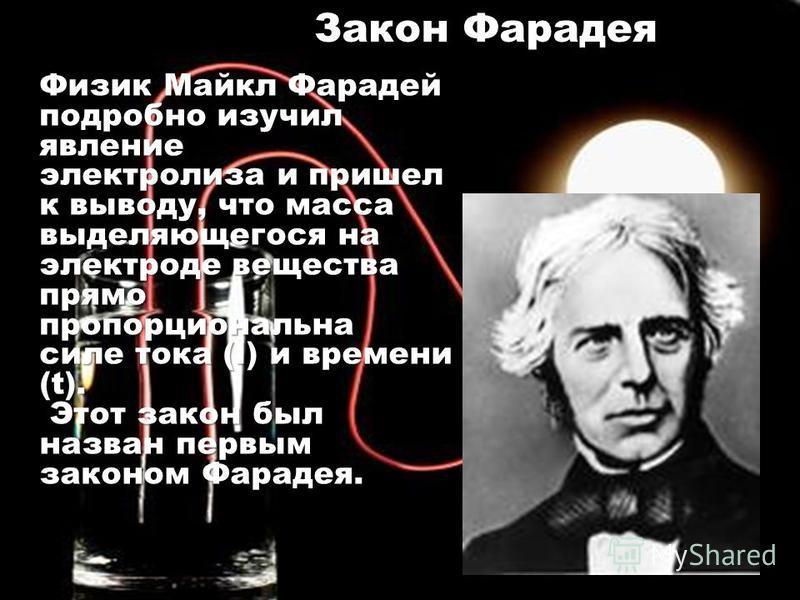 Закон Фарадея Физик Майкл Фарадей подробно изучил явление электролиза и пришел к выводу, что масса выделяющегося на электроде вещества прямо пропорциональна силе тока (I) и времени (t). Этот закон был Этот закон был назван первым законом Фарадея.