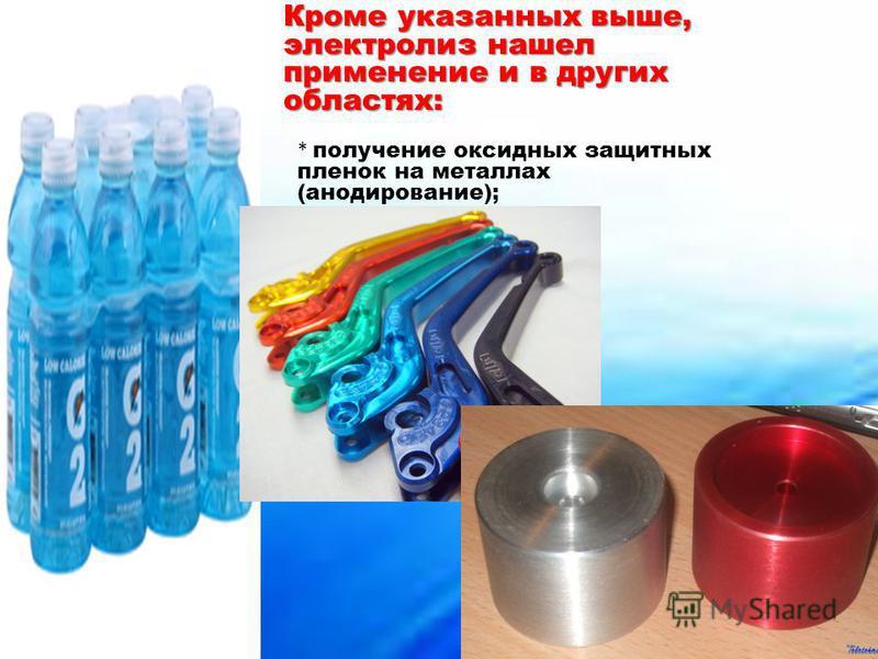 Кроме указанных выше, электролиз нашел применение и в других областях: * получение оксидных защитных пленок на металлах (анодирование);