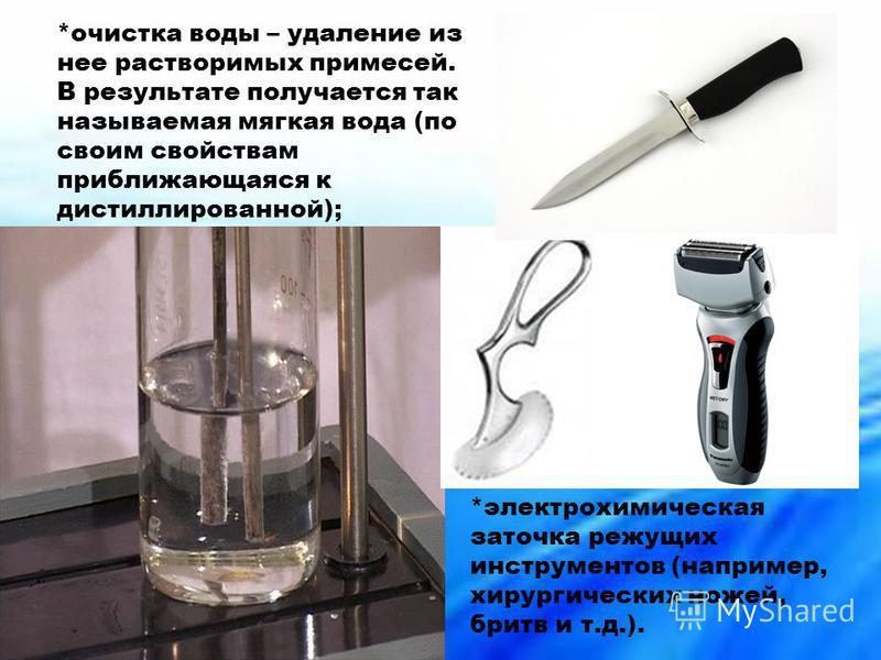 *очистка воды – удаление из нее растворимых примесей. В результате получается так называемая мягкая вода (по своим свойствам приближающаяся к дистиллированной); *электрохимическая заточка режущих инструментов (например, хирургических ножей, бритв и т