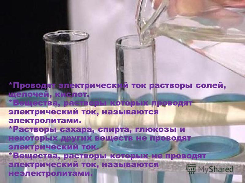 *Проводят электрический ток растворы солей, щелочей, кислот. *Вещества, растворы которых проводят электрический ток, называются электролитами. *Растворы сахара, спирта, глюкозы и некоторых других веществ не проводят электрический ток. *Вещества, раст