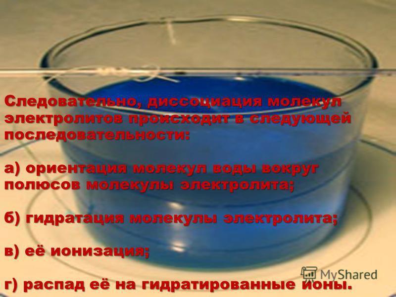 Следовательно, диссоциация молекул электролитов происходит в следующей последовательности: а) ориентация молекул воды вокруг полюсов молекулы электролита; б) гидратация молекулы электролита; в) её ионизация; г) распад её на гидратированные ионы.