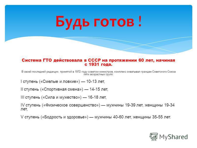 Система ГТО действовала в СССР на протяжении 60 лет, начиная с 1931 года. В своей последней редакции, принятой в 1972 году советом министров, комплекс охватывал граждан Советского Союза пяти возрастных групп: I ступень («Смелые и ловкие») 10-13 лет,