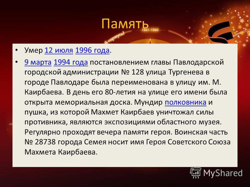 Память Умер 12 июля 1996 года.12 июля 1996 года 9 марта 1994 года постановлением главы Павлодарской городской администрации 128 улица Тургенева в городе Павлодаре была переименована в улицу им. М. Каирбаева. В день его 80-летия на улице его имени был