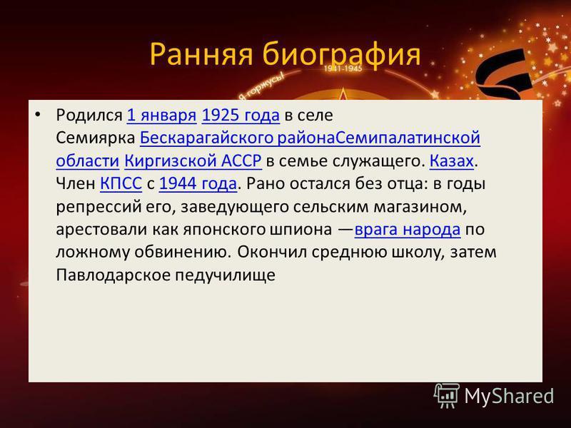 Ранняя биография Родился 1 января 1925 года в селе Семиярка Бескарагайского района Семипалатинской области Киргизской АССР в семье служащего. Казах. Член КПСС с 1944 года. Рано остался без отца: в годы репрессий его, заведующего сельским магазином, а