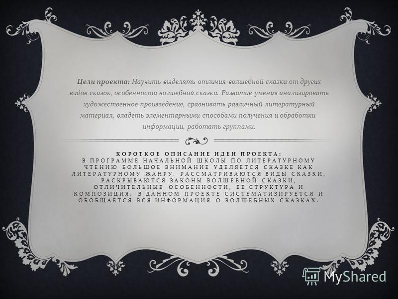 КОРОТКОЕ ОПИСАНИЕ ИДЕИ ПРОЕКТА : В ПРОГРАММЕ НАЧАЛЬНОЙ ШКОЛЫ ПО ЛИТЕРАТУРНОМУ ЧТЕНИЮ БОЛЬШОЕ ВНИМАНИЕ УДЕЛЯЕТСЯ СКАЗКЕ КАК ЛИТЕРАТУРНОМУ ЖАНРУ. РАССМАТРИВАЮТСЯ ВИДЫ СКАЗКИ, РАСКРЫВАЮТСЯ ЗАКОНЫ ВОЛШЕБНОЙ СКАЗКИ, ОТЛИЧИТЕЛЬНЫЕ ОСОБЕННОСТИ, ЕЕ СТРУКТУРА