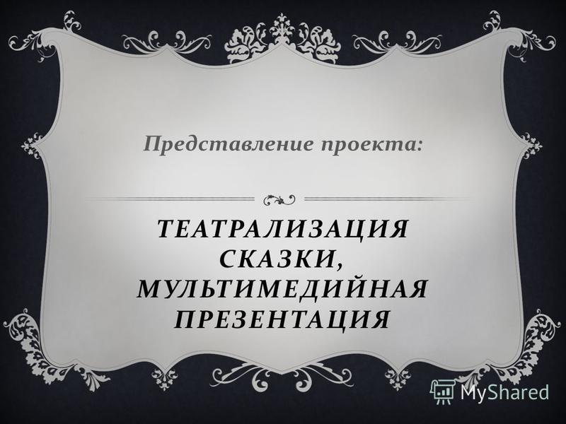 ТЕАТРАЛИЗАЦИЯ СКАЗКИ, МУЛЬТИМЕДИЙНАЯ ПРЕЗЕНТАЦИЯ Представление проекта :