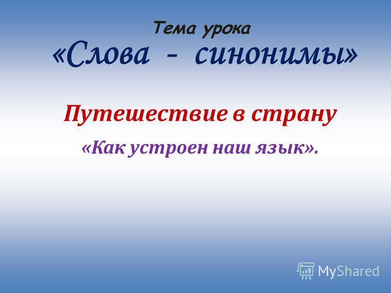 Тема урока «Слова - синонимы» Путешествие в страну «Как устроен наш язык».
