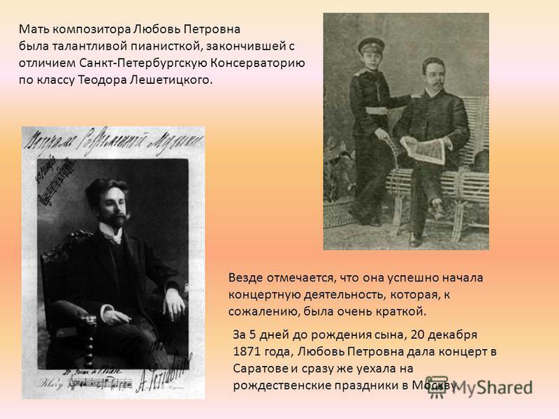 Мать композитора Любовь Петровна была талантливой пианисткой, закончившей с отличием Санкт-Петербургскую Консерваторию по классу Теодора Лешетицкого. Везде отмечается, что она успешно начала концертную деятельность, которая, к сожалению, была очень к