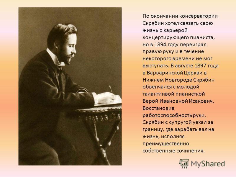 По окончании консерватории Скрябин хотел связать свою жизнь с карьерой концертирующего пианиста, но в 1894 году переиграл правую руку и в течение некоторого времени не мог выступать. В августе 1897 года в Варваринской Церкви в Нижнем Новгороде Скряби