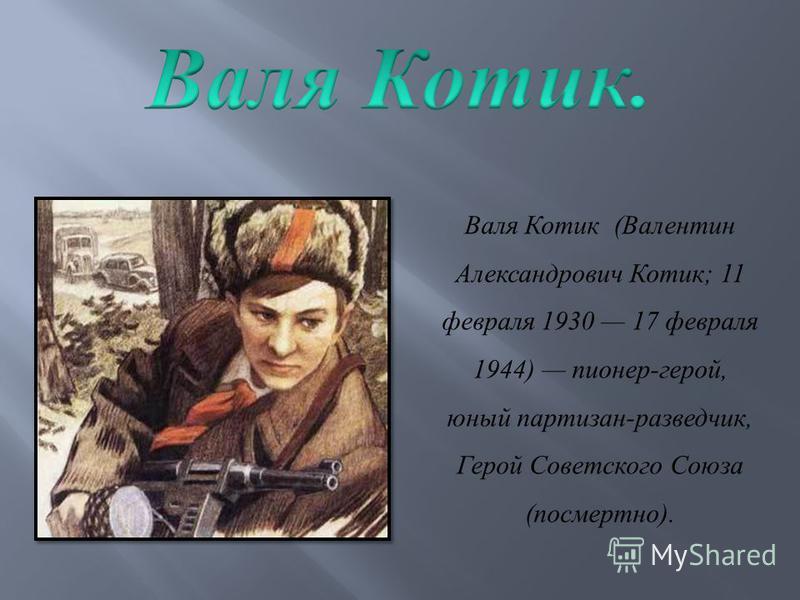 Валя Котик ( Валентин Александрович Котик ; 11 февраля 1930 17 февраля 1944) пионер - герой, юный партизан - разведчик, Герой Советского Союза ( посмертно ).